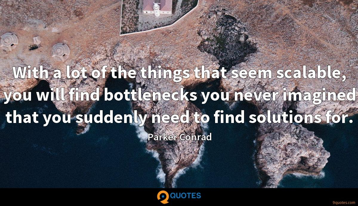 With a lot of the things that seem scalable, you will find bottlenecks you never imagined that you suddenly need to find solutions for.