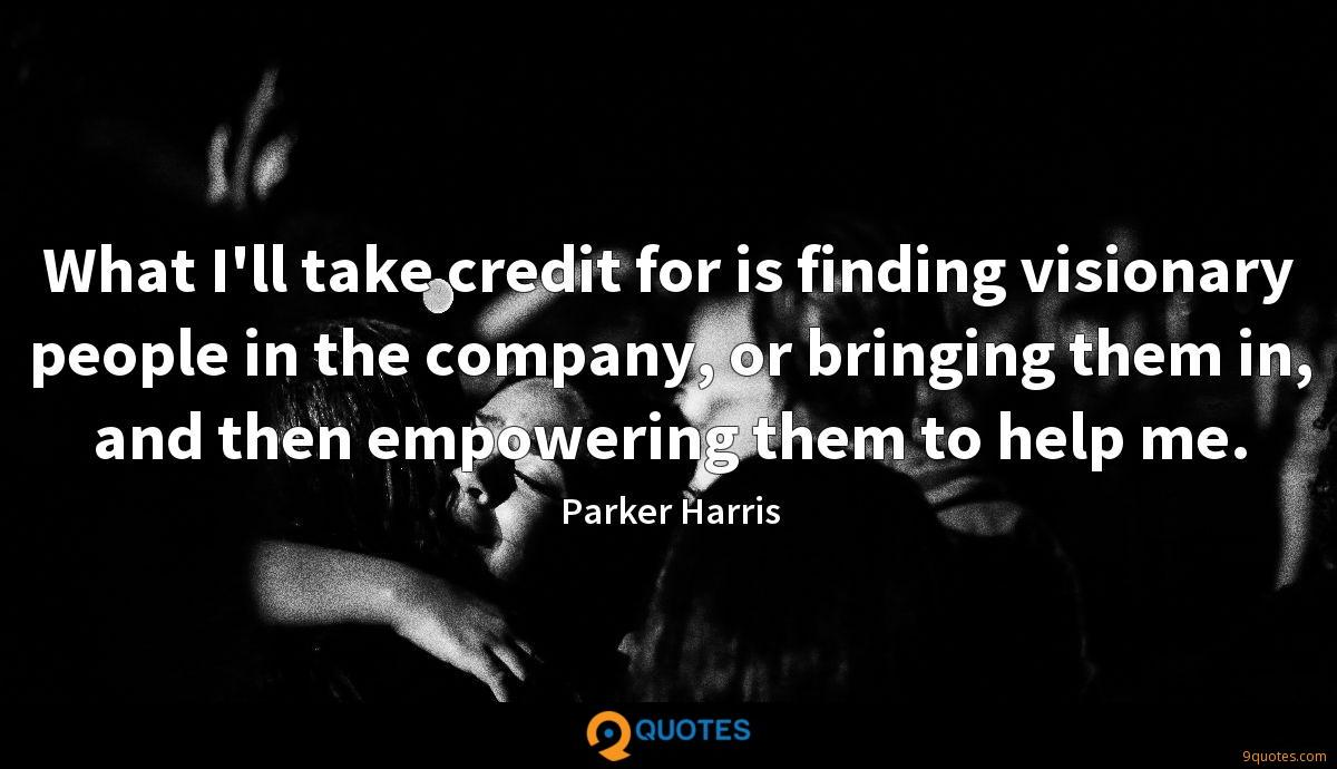 What I'll take credit for is finding visionary people in the company, or bringing them in, and then empowering them to help me.