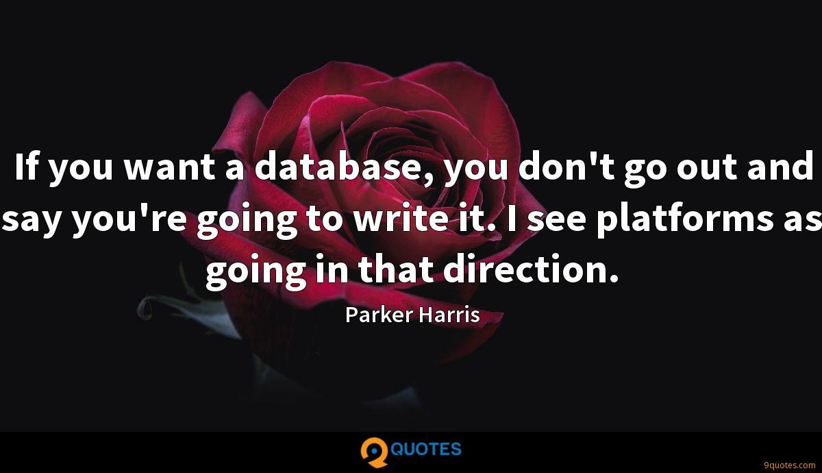 If you want a database, you don't go out and say you're going to write it. I see platforms as going in that direction.