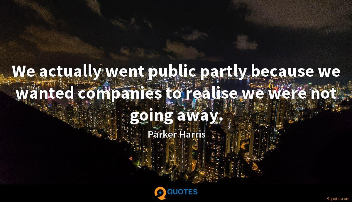 We actually went public partly because we wanted companies to realise we were not going away.
