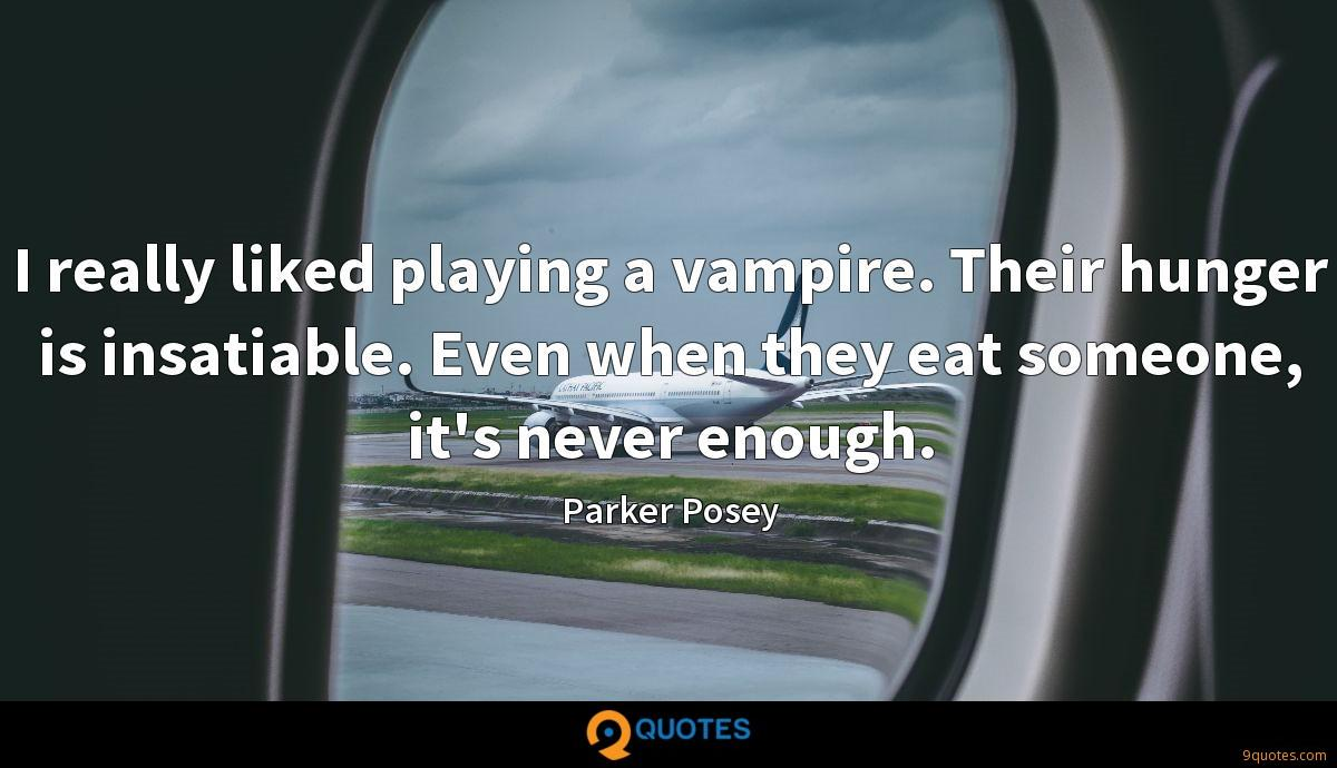 I really liked playing a vampire. Their hunger is insatiable. Even when they eat someone, it's never enough.