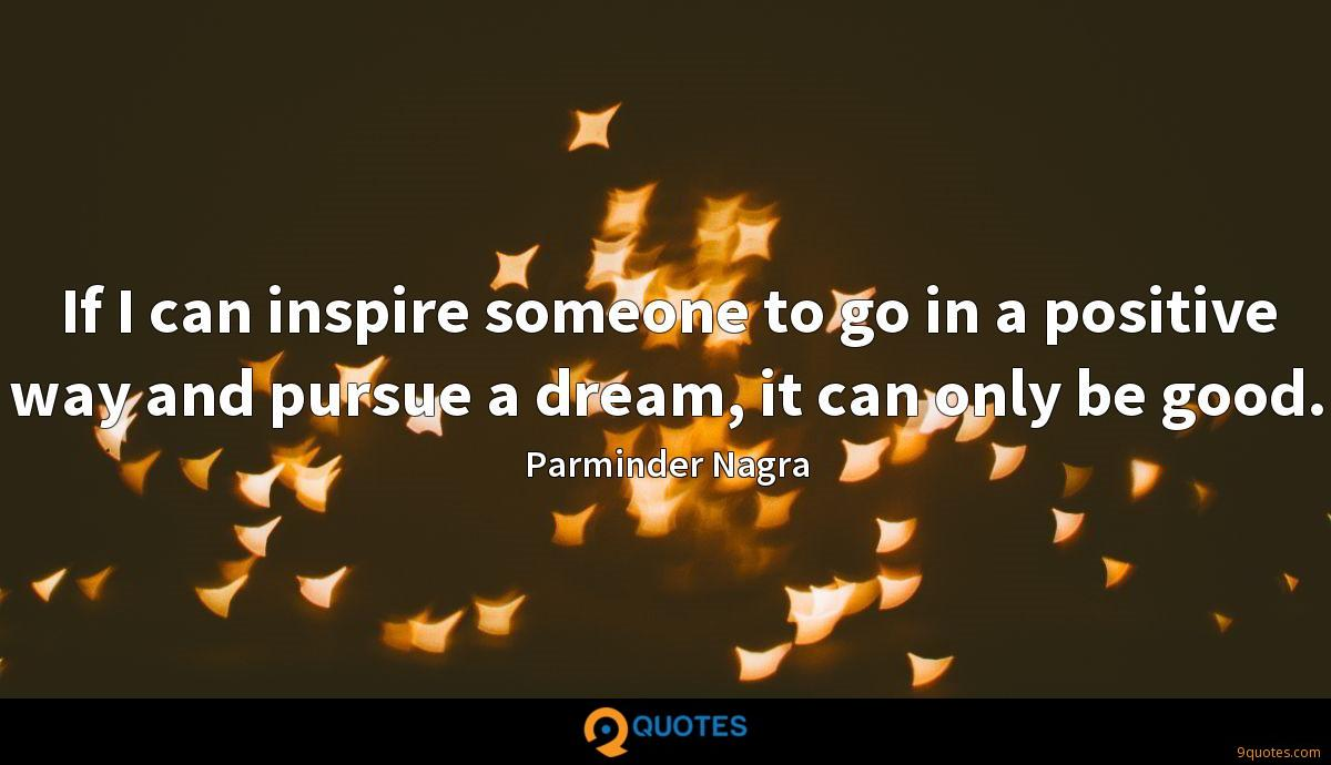 If I can inspire someone to go in a positive way and pursue a dream, it can only be good.