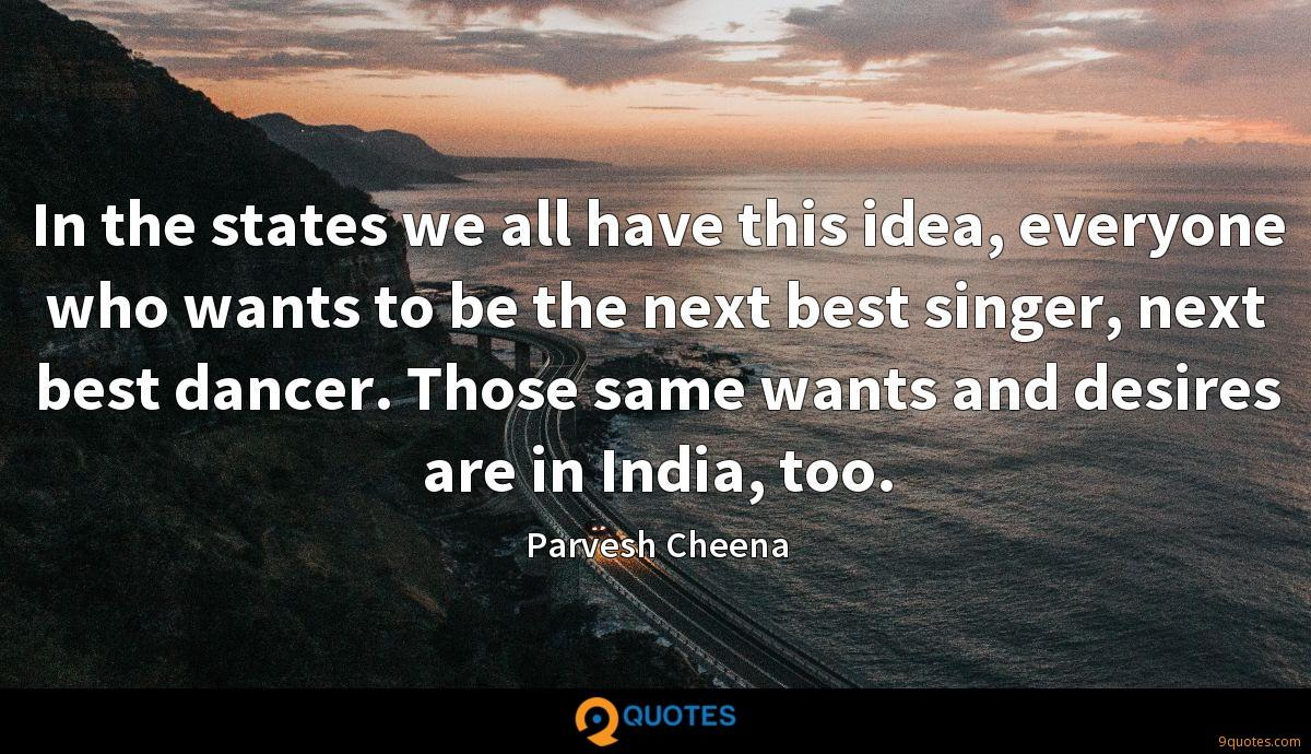 In the states we all have this idea, everyone who wants to be the next best singer, next best dancer. Those same wants and desires are in India, too.