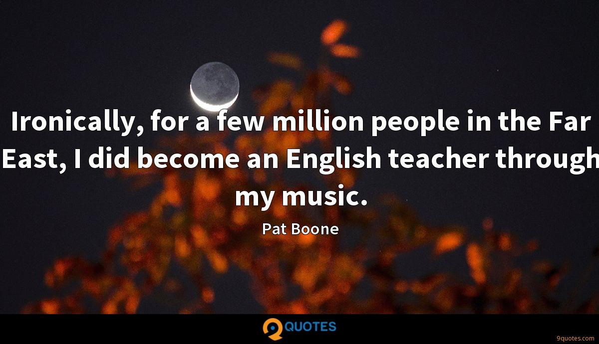 Ironically, for a few million people in the Far East, I did become an English teacher through my music.