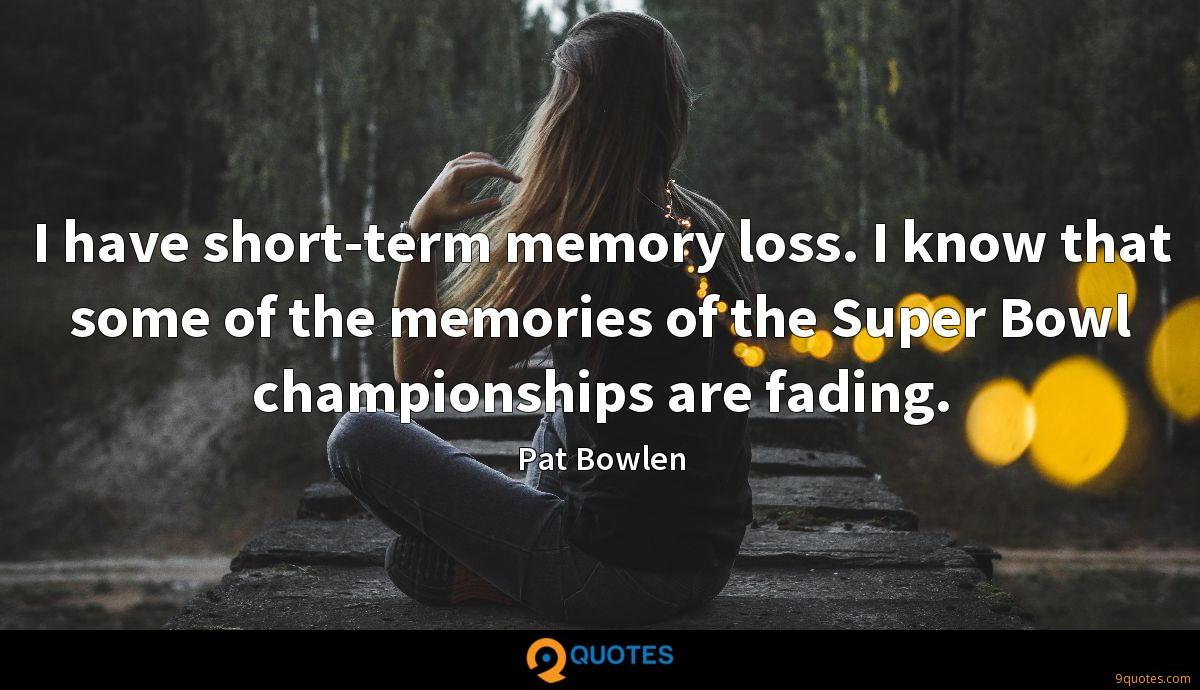 I have short-term memory loss. I know that some of the memories of the Super Bowl championships are fading.