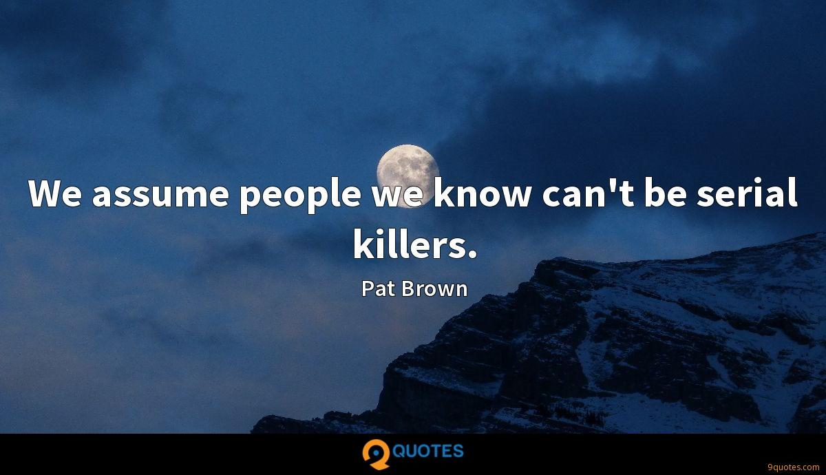 We assume people we know can't be serial killers.