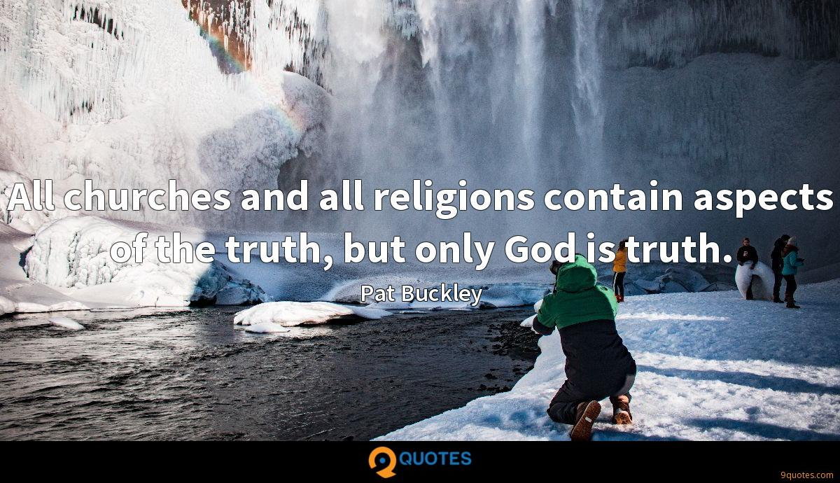 All churches and all religions contain aspects of the truth, but only God is truth.