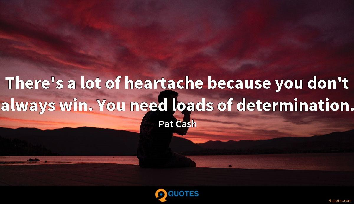There's a lot of heartache because you don't always win. You need loads of determination.