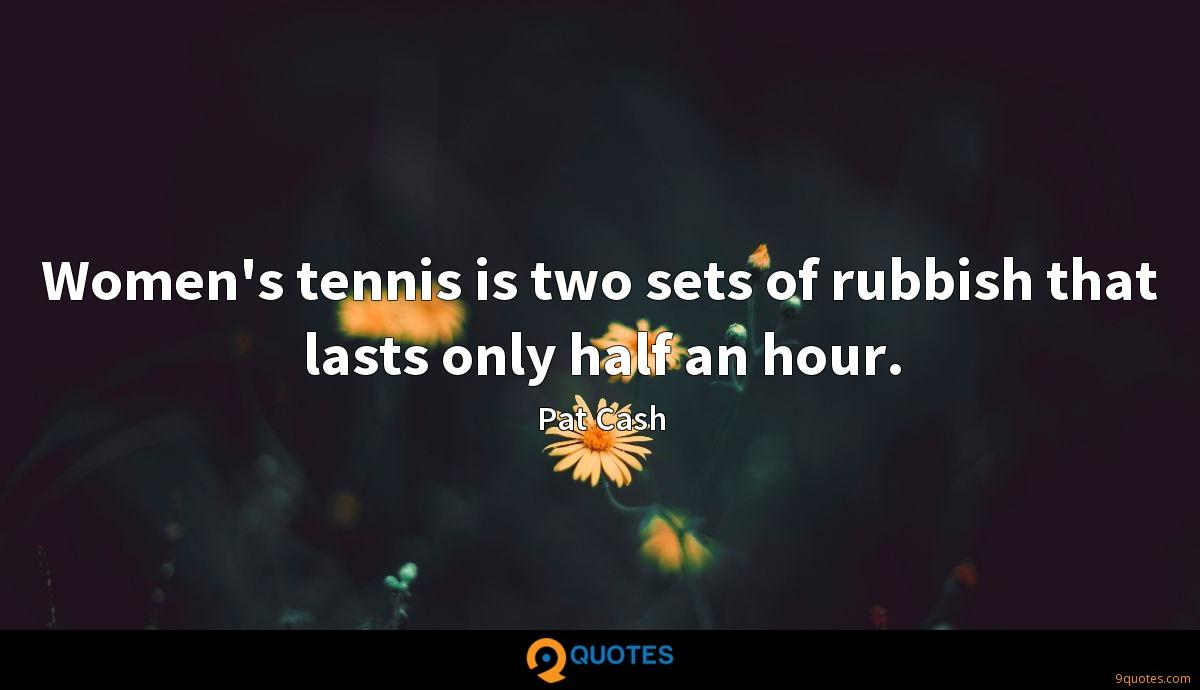 Women's tennis is two sets of rubbish that lasts only half an hour.