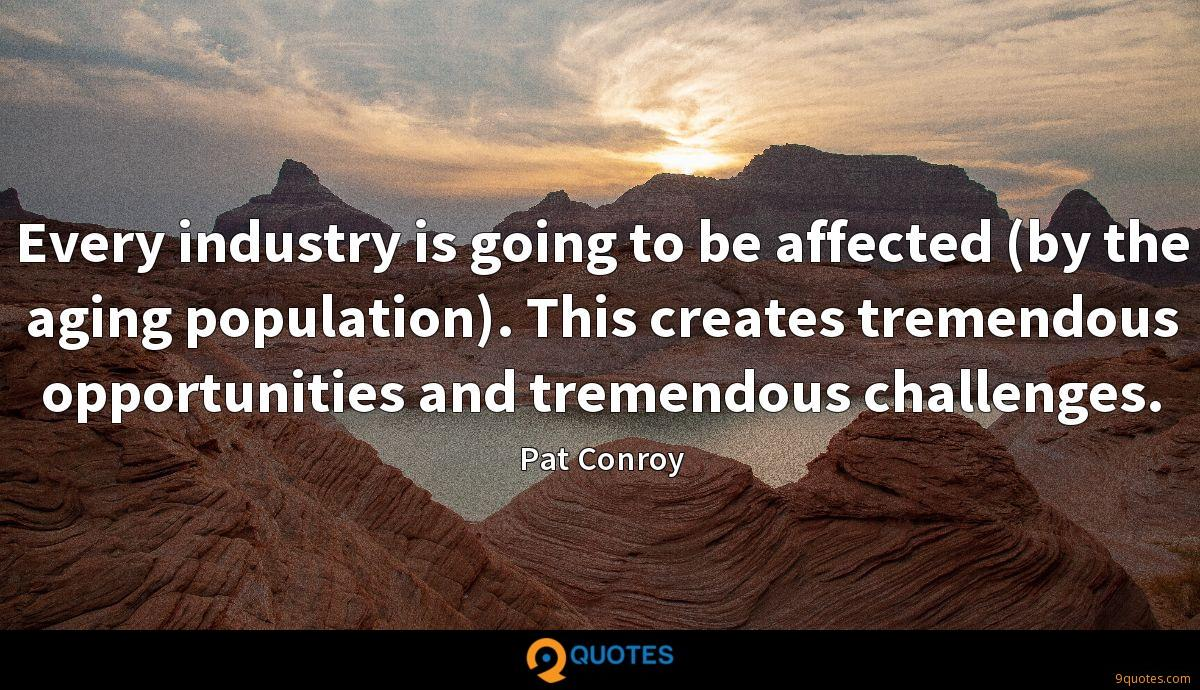 Every industry is going to be affected (by the aging population). This creates tremendous opportunities and tremendous challenges.