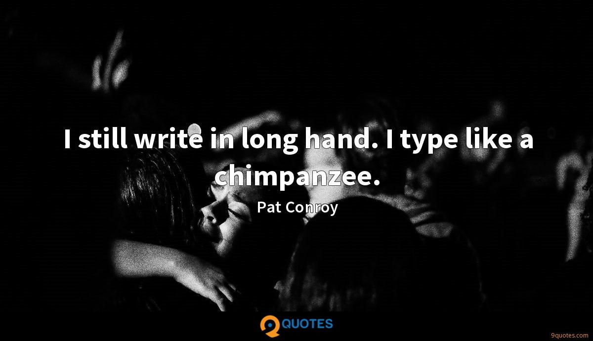 I still write in long hand. I type like a chimpanzee.