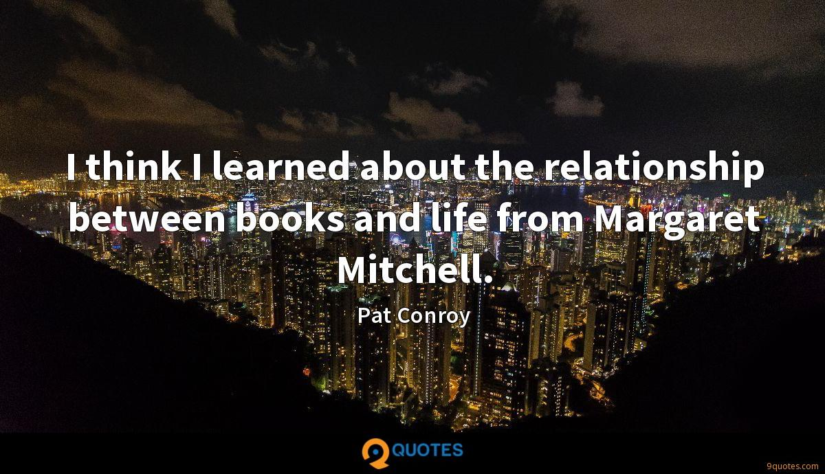 I think I learned about the relationship between books and life from Margaret Mitchell.