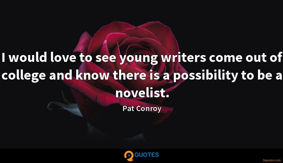 I would love to see young writers come out of college and know there is a possibility to be a novelist.