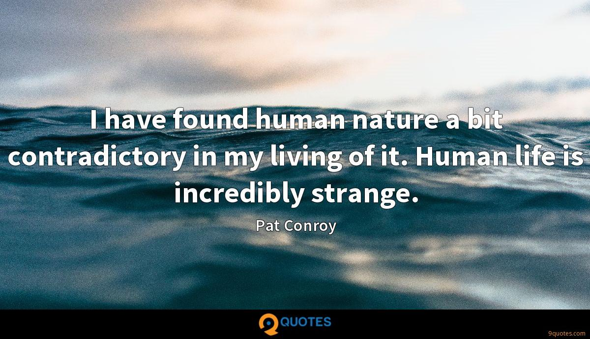 I have found human nature a bit contradictory in my living of it. Human life is incredibly strange.