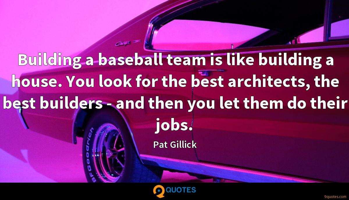 Building a baseball team is like building a house. You look for the best architects, the best builders - and then you let them do their jobs.
