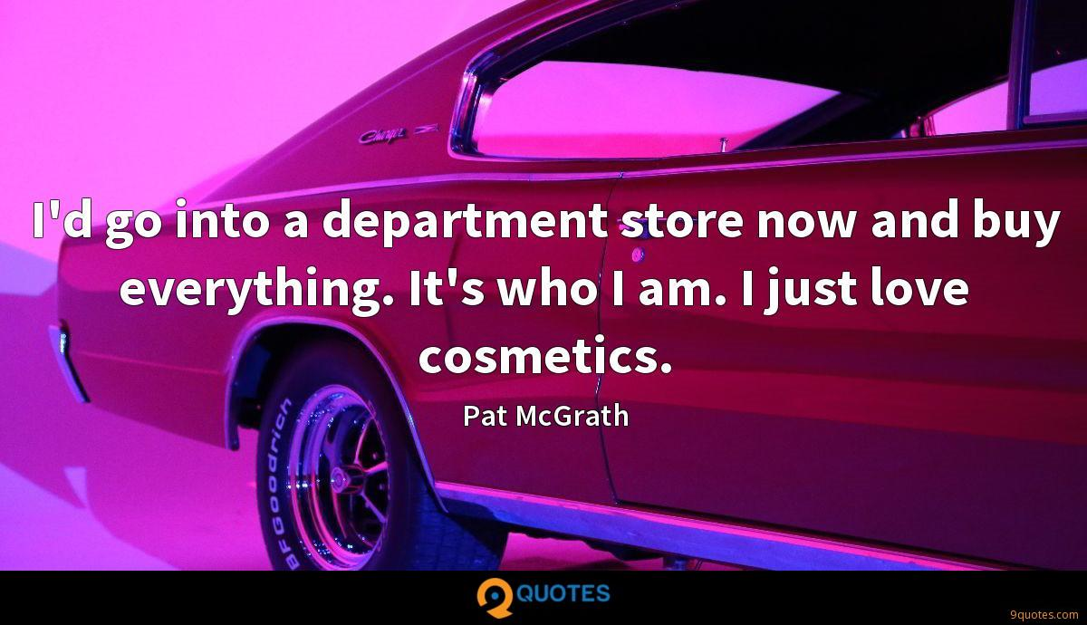 I'd go into a department store now and buy everything. It's who I am. I just love cosmetics.