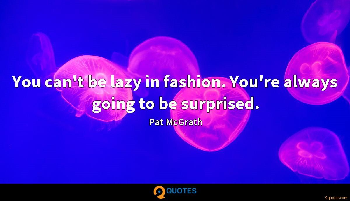 You can't be lazy in fashion. You're always going to be surprised.