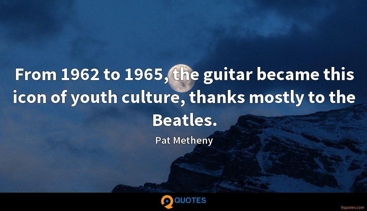 From 1962 to 1965, the guitar became this icon of youth culture, thanks mostly to the Beatles.