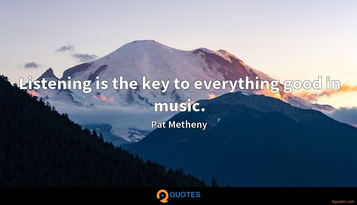 Listening is the key to everything good in music.