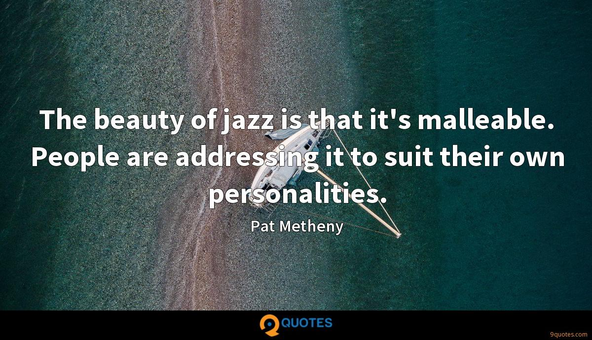 The beauty of jazz is that it's malleable. People are addressing it to suit their own personalities.