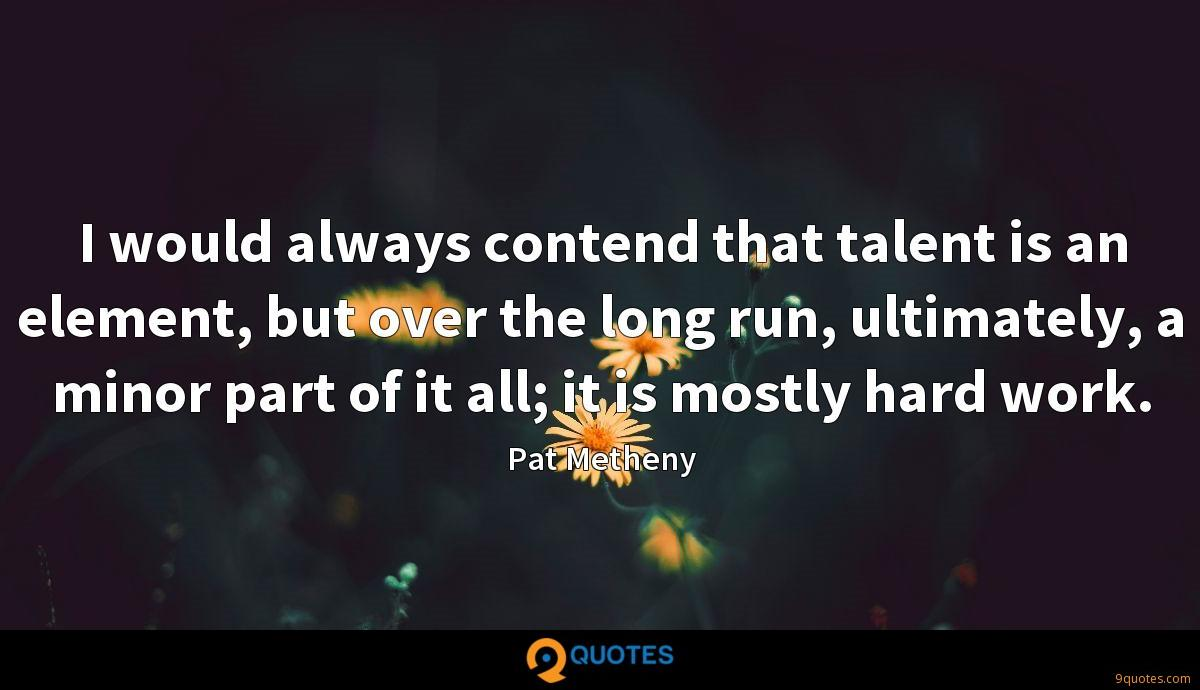 I would always contend that talent is an element, but over the long run, ultimately, a minor part of it all; it is mostly hard work.