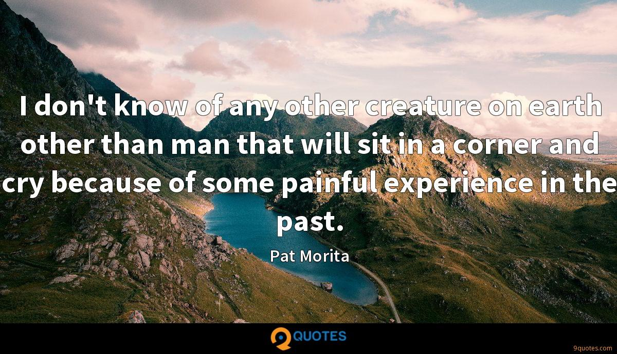 I don't know of any other creature on earth other than man that will sit in a corner and cry because of some painful experience in the past.
