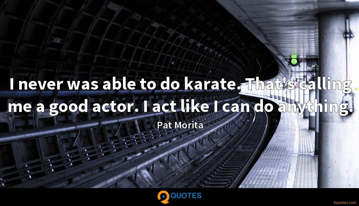 I never was able to do karate. That's calling me a good actor. I act like I can do anything.