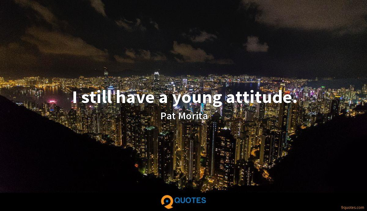 I still have a young attitude.