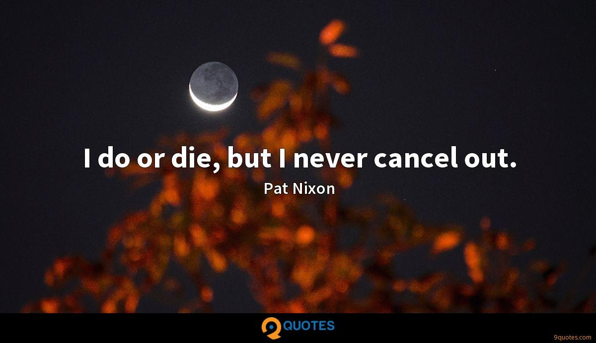 I do or die, but I never cancel out.