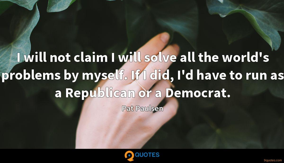 I will not claim I will solve all the world's problems by myself. If I did, I'd have to run as a Republican or a Democrat.
