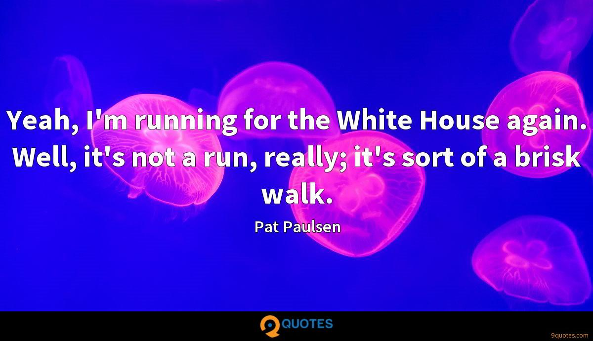 Yeah, I'm running for the White House again. Well, it's not a run, really; it's sort of a brisk walk.