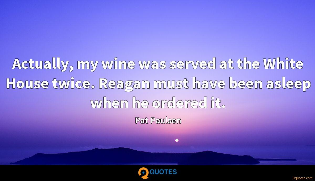 Actually, my wine was served at the White House twice. Reagan must have been asleep when he ordered it.