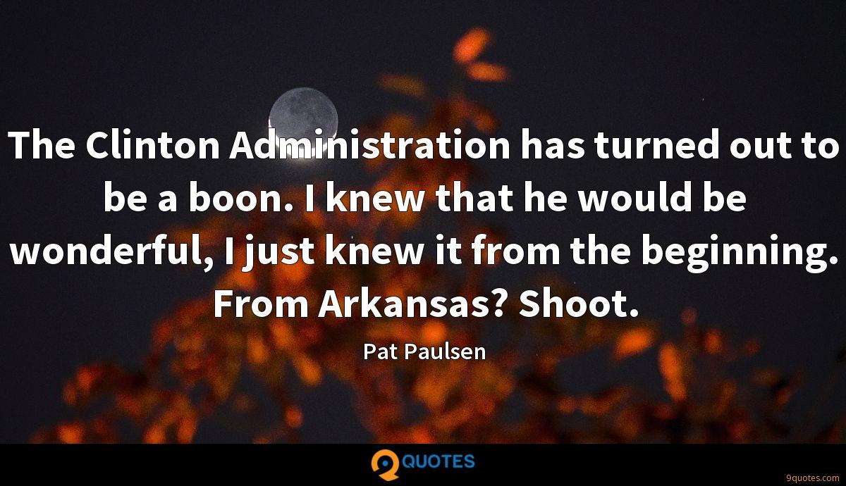 The Clinton Administration has turned out to be a boon. I knew that he would be wonderful, I just knew it from the beginning. From Arkansas? Shoot.