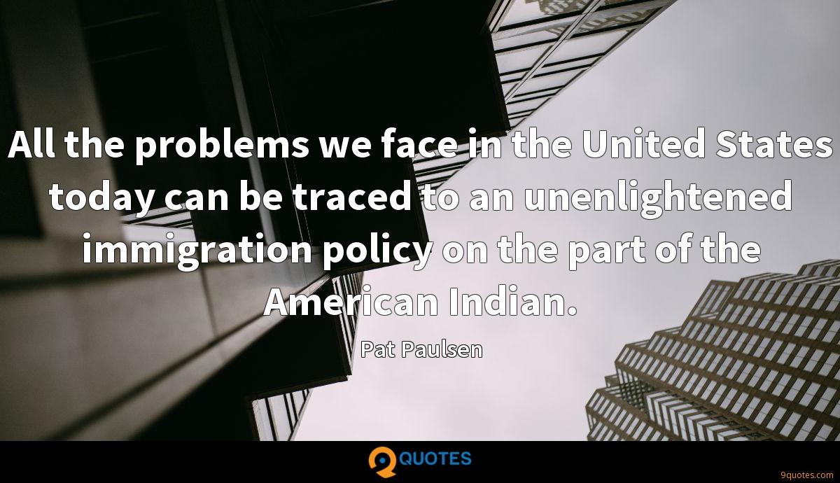 All the problems we face in the United States today can be traced to an unenlightened immigration policy on the part of the American Indian.