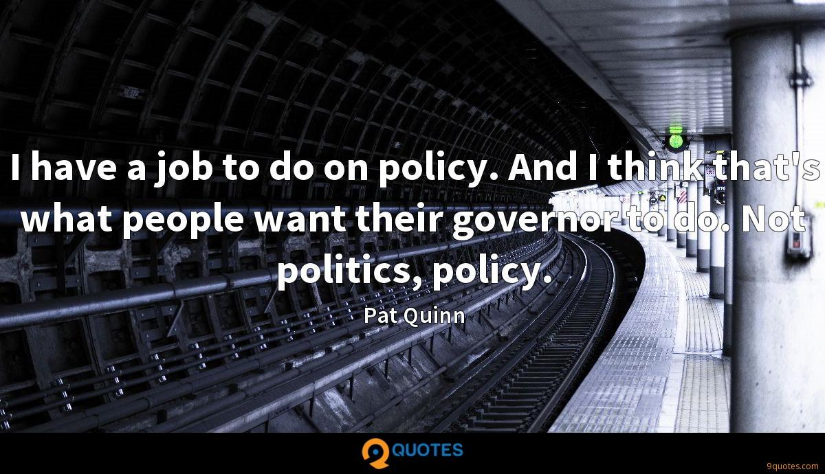I have a job to do on policy. And I think that's what people want their governor to do. Not politics, policy.