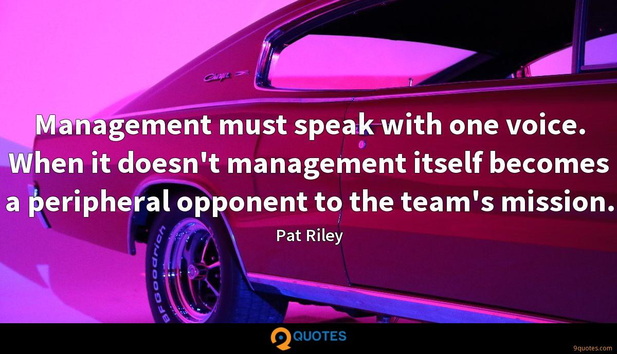 Management must speak with one voice. When it doesn't management itself becomes a peripheral opponent to the team's mission.