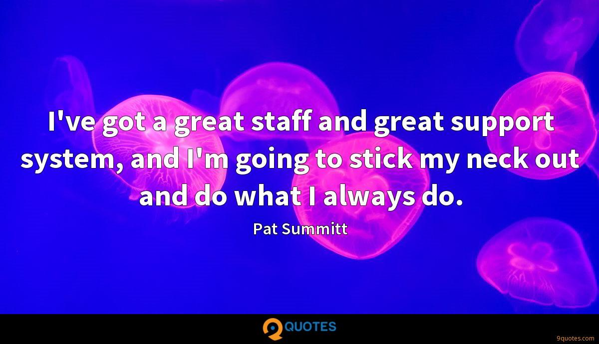 I've got a great staff and great support system, and I'm going to stick my neck out and do what I always do.