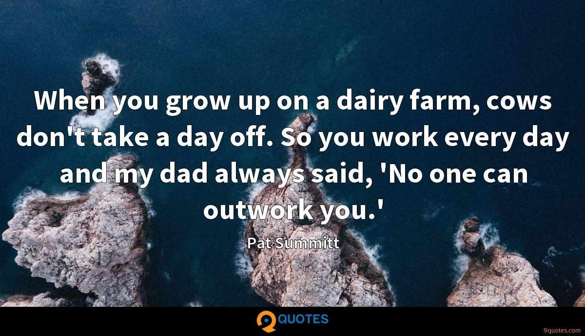 When you grow up on a dairy farm, cows don't take a day off. So you work every day and my dad always said, 'No one can outwork you.'