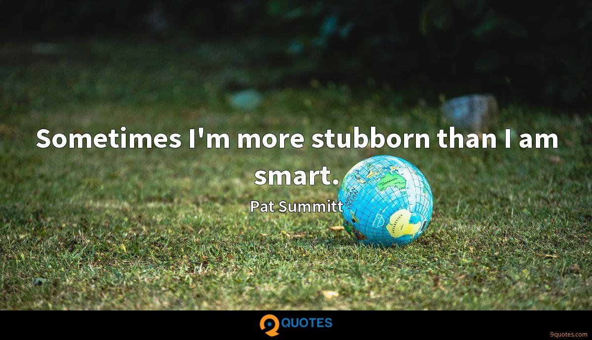 Sometimes I'm more stubborn than I am smart.