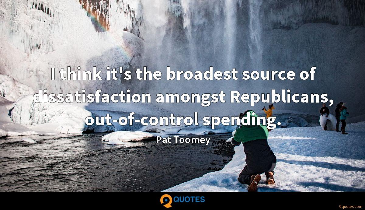 I think it's the broadest source of dissatisfaction amongst Republicans, out-of-control spending.