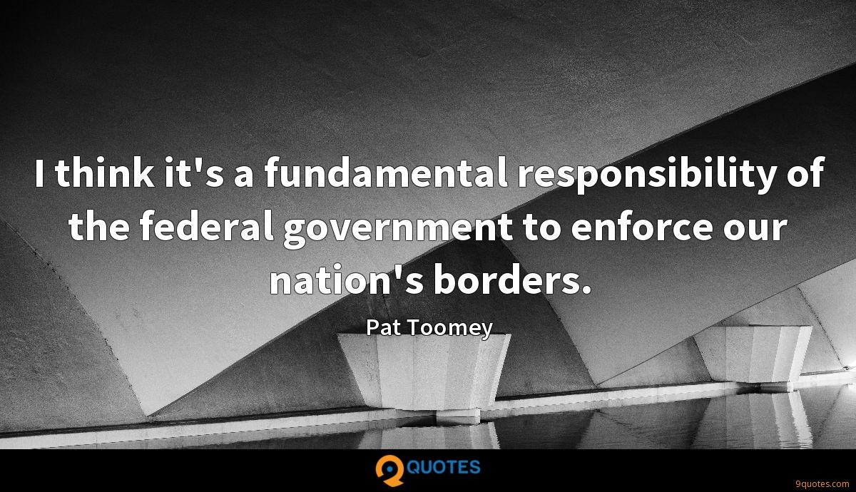 I think it's a fundamental responsibility of the federal government to enforce our nation's borders.
