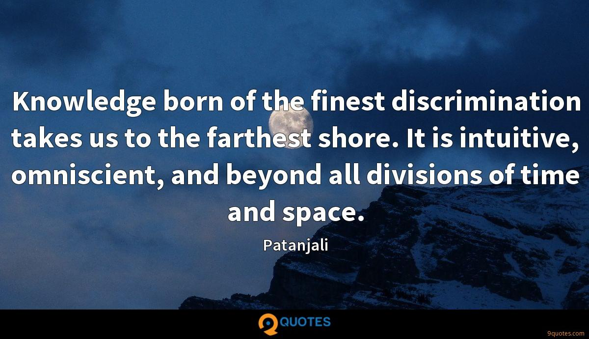 Knowledge born of the finest discrimination takes us to the farthest shore. It is intuitive, omniscient, and beyond all divisions of time and space.