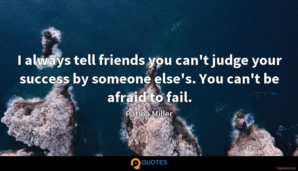 I always tell friends you can't judge your success by someone else's. You can't be afraid to fail.