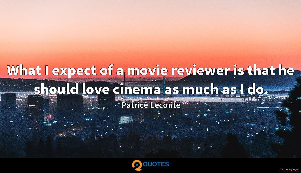 What I expect of a movie reviewer is that he should love cinema as much as I do.
