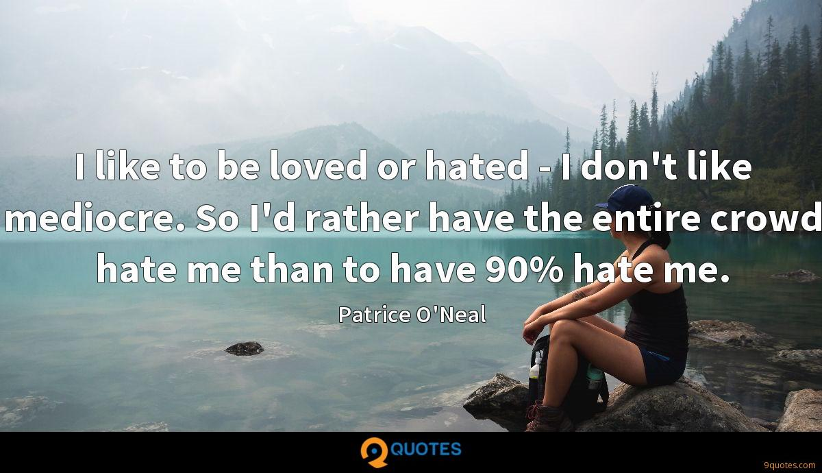 I like to be loved or hated - I don't like mediocre. So I'd rather have the entire crowd hate me than to have 90% hate me.