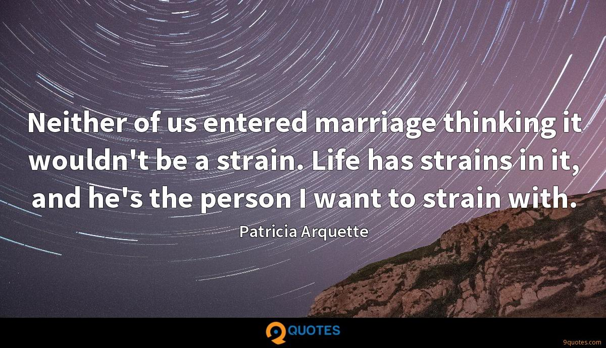 Neither of us entered marriage thinking it wouldn't be a strain. Life has strains in it, and he's the person I want to strain with.