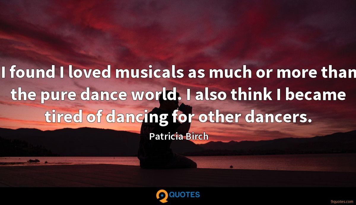 I found I loved musicals as much or more than the pure dance world. I also think I became tired of dancing for other dancers.