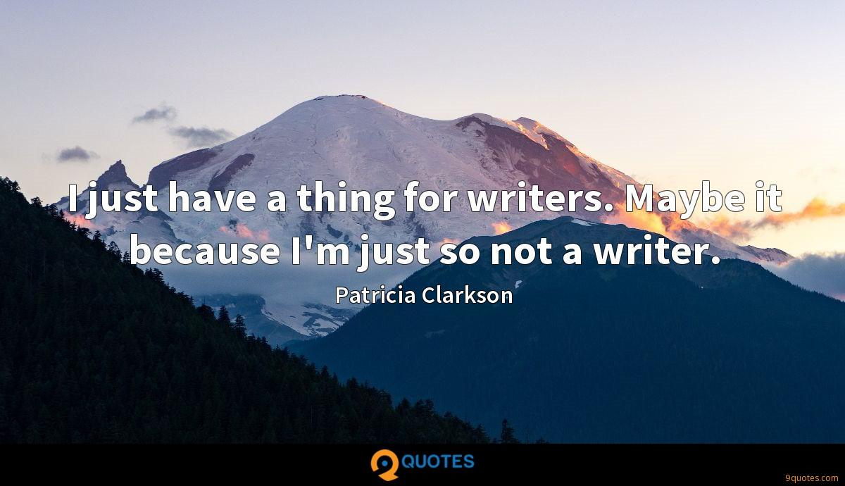 I just have a thing for writers. Maybe it because I'm just so not a writer.