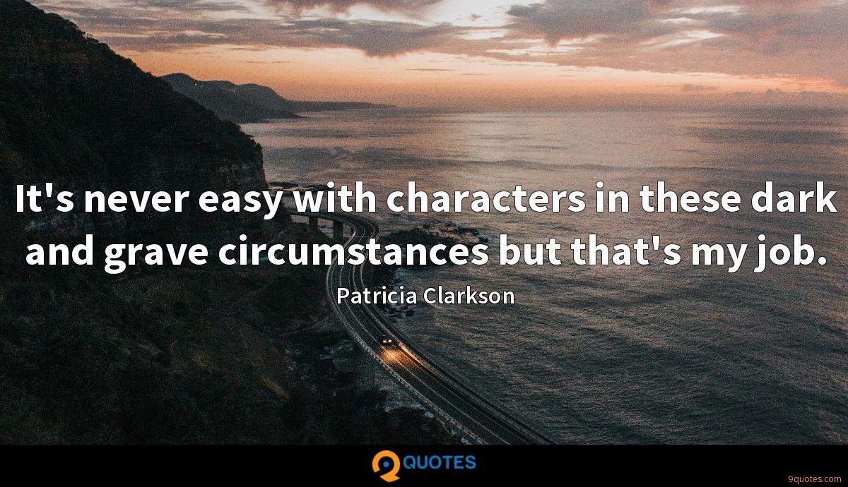It's never easy with characters in these dark and grave circumstances but that's my job.