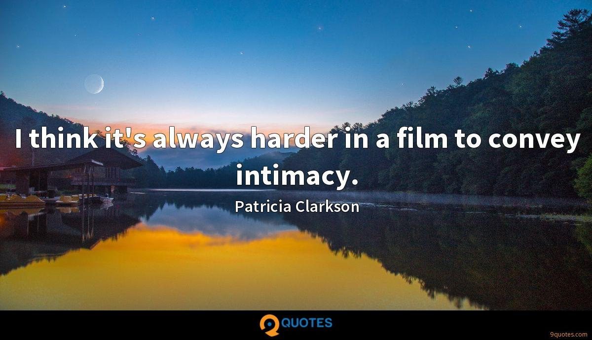 I think it's always harder in a film to convey intimacy.
